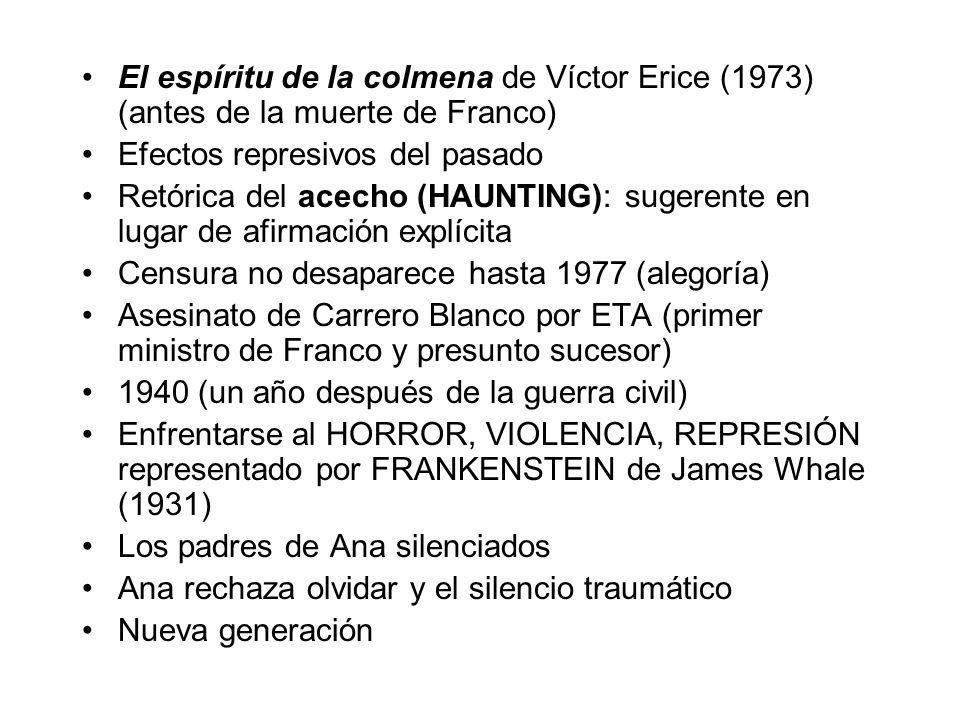El espíritu de la colmena de Víctor Erice (1973) (antes de la muerte de Franco) Efectos represivos del pasado Retórica del acecho (HAUNTING): sugerente en lugar de afirmación explícita Censura no desaparece hasta 1977 (alegoría) Asesinato de Carrero Blanco por ETA (primer ministro de Franco y presunto sucesor) 1940 (un año después de la guerra civil) Enfrentarse al HORROR, VIOLENCIA, REPRESIÓN representado por FRANKENSTEIN de James Whale (1931) Los padres de Ana silenciados Ana rechaza olvidar y el silencio traumático Nueva generación