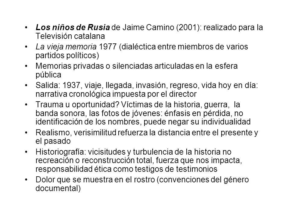 Los niños de Rusia de Jaime Camino (2001): realizado para la Televisión catalana La vieja memoria 1977 (dialéctica entre miembros de varios partidos políticos) Memorias privadas o silenciadas articuladas en la esfera pública Salida: 1937, viaje, llegada, invasión, regreso, vida hoy en día: narrativa cronológica impuesta por el director Trauma u oportunidad.