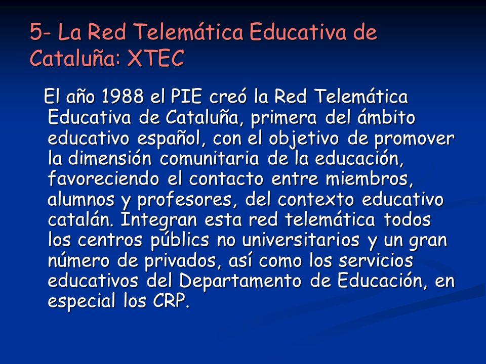 5- La Red Telemática Educativa de Cataluña: XTEC El año 1988 el PIE creó la Red Telemática Educativa de Cataluña, primera del ámbito educativo español