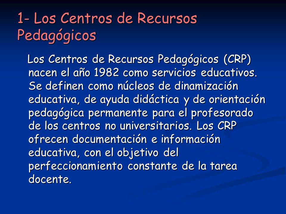1- Los Centros de Recursos Pedagógicos Los Centros de Recursos Pedagógicos (CRP) nacen el año 1982 como servicios educativos. Se definen como núcleos