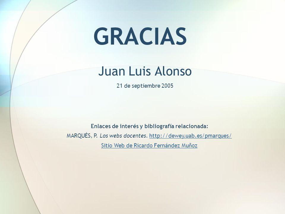 GRACIAS Juan Luis Alonso 21 de septiembre 2005 Enlaces de interés y bibliografía relacionada: MARQUÉS, P. Los webs docentes. http://dewey.uab.es/pmarq
