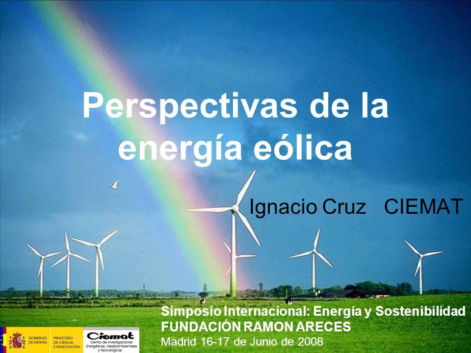 Perspectivas de la energía eólica Ignacio Cruz CIEMAT Simposio Internacional: Energía y Sostenibilidad FUNDACIÓN RAMON ARECES Madrid 16-17 de Junio de