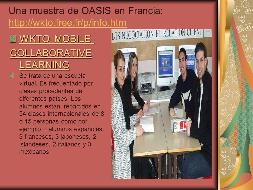 Una muestra de OASIS en Francia: http://wkto.free.fr/p/info.htm http://wkto.free.fr/p/info.htm WKTO MOBILE WKTO MOBILE COLLABORATIVE LEARNING Se trata de una escuela virtual.