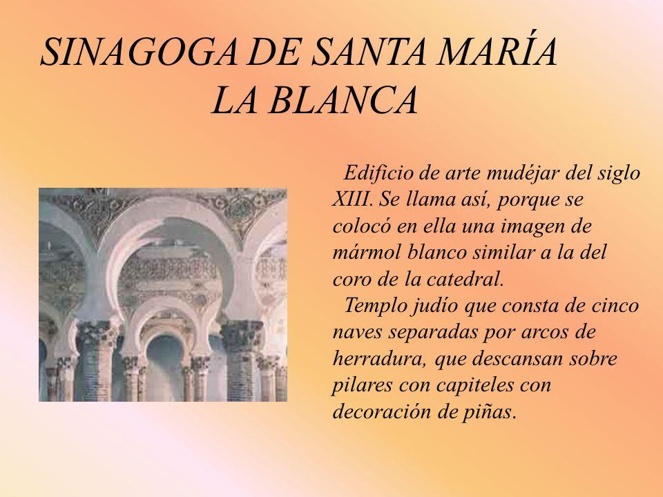 SINAGOGA DE SANTA MARÍA LA BLANCA Edificio de arte mudéjar del siglo XIII. Se llama así, porque se colocó en ella una imagen de mármol blanco similar