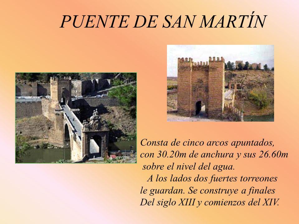 PUENTE DE SAN MARTÍN Consta de cinco arcos apuntados, con 30.20m de anchura y sus 26.60m sobre el nivel del agua. A los lados dos fuertes torreones le