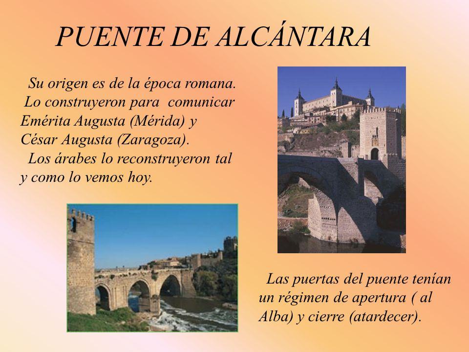 PUENTE DE ALCÁNTARA Su origen es de la época romana. Lo construyeron para comunicar Emérita Augusta (Mérida) y César Augusta (Zaragoza). Los árabes lo