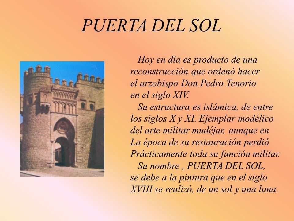 PUERTA DEL SOL Hoy en día es producto de una reconstrucción que ordenó hacer el arzobispo Don Pedro Tenorio en el siglo XIV. Su estructura es islámica