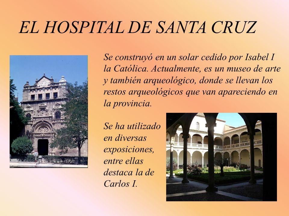 EL HOSPITAL DE SANTA CRUZ Se construyó en un solar cedido por Isabel I la Católica. Actualmente, es un museo de arte y también arqueológico, donde se