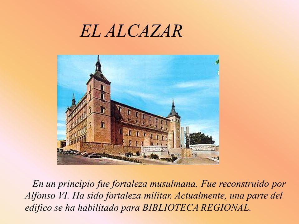 EL ALCAZAR En un principio fue fortaleza musulmana. Fue reconstruido por Alfonso VI. Ha sido fortaleza militar. Actualmente, una parte del edifico se