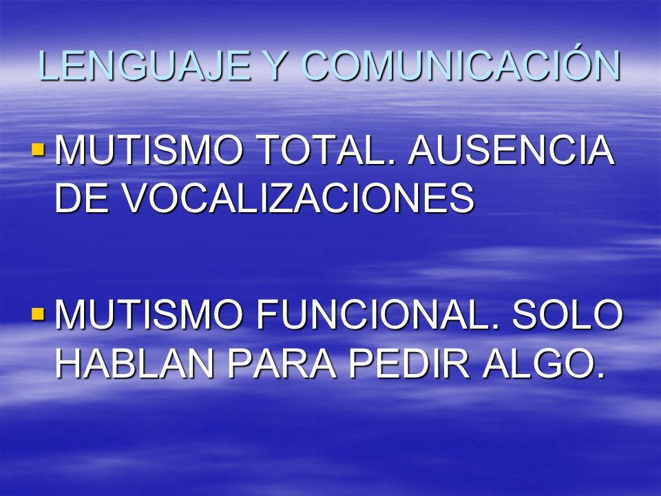 LENGUAJE Y COMUNICACIÓN MUTISMO TOTAL. AUSENCIA DE VOCALIZACIONES MUTISMO TOTAL. AUSENCIA DE VOCALIZACIONES MUTISMO FUNCIONAL. SOLO HABLAN PARA PEDIR