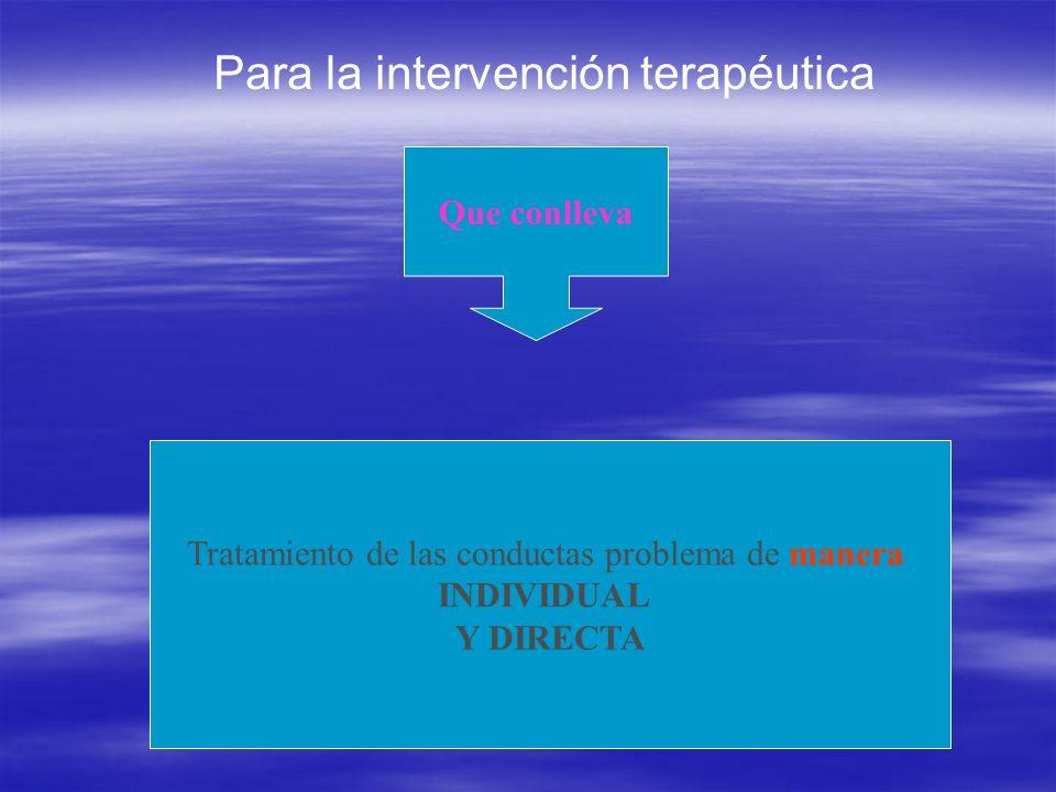 Para la intervención terapéutica Que conlleva Tratamiento de las conductas problema de manera INDIVIDUAL Y DIRECTA