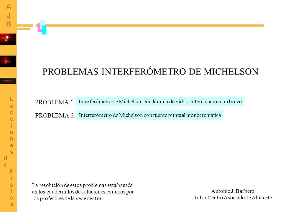 1 PROBLEMAS INTERFERÓMETRO DE MICHELSON La resolución de estos problemas está basada en los cuadernillos de soluciones editados por los profesores de