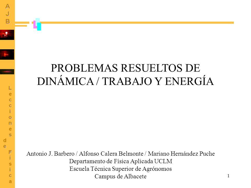 1 PROBLEMAS RESUELTOS DE DINÁMICA / TRABAJO Y ENERGÍA Antonio J. Barbero / Alfonso Calera Belmonte / Mariano Hernández Puche Departamento de Física Ap
