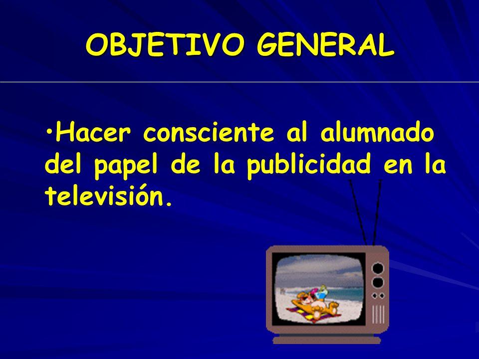 OBJETIVO GENERAL Hacer consciente al alumnado del papel de la publicidad en la televisión.