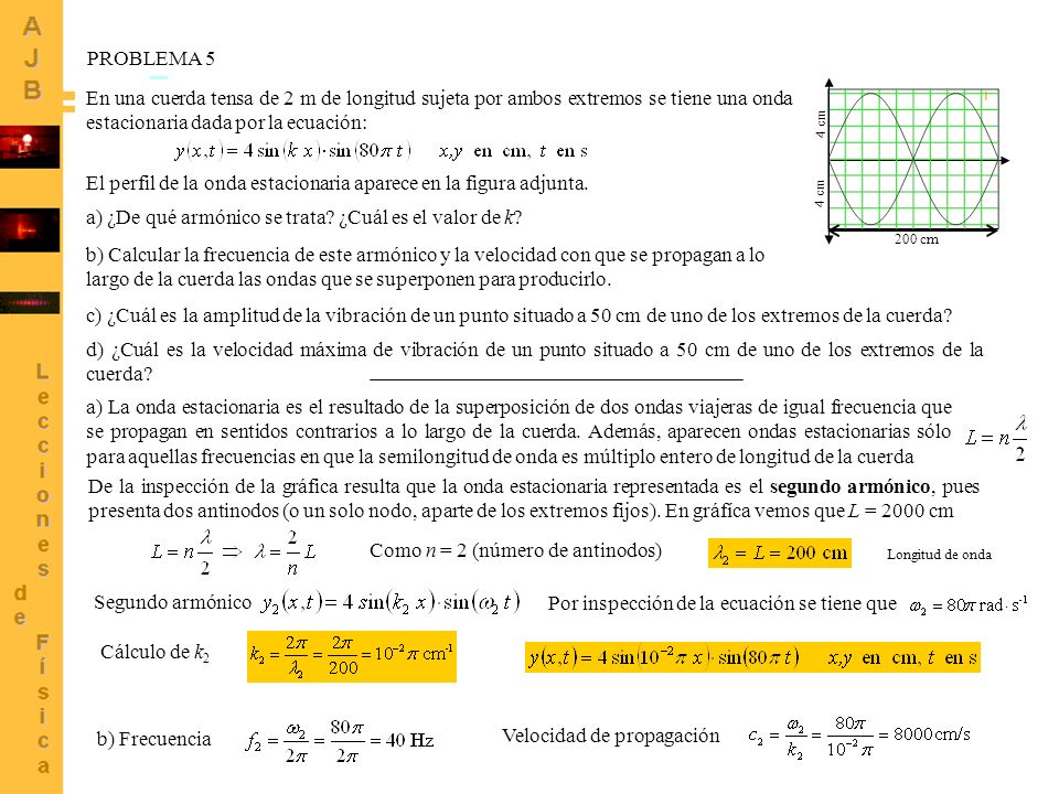 8 PROBLEMA 5 (Continuación) c) ¿Cuál es la amplitud de la vibración de un punto situado a 50 cm de uno de los extremos de la cuerda.