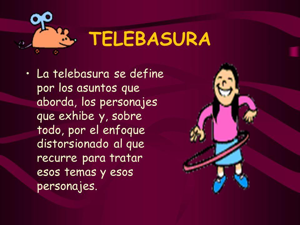 TELEBASURA La telebasura se define por los asuntos que aborda, los personajes que exhibe y, sobre todo, por el enfoque distorsionado al que recurre pa