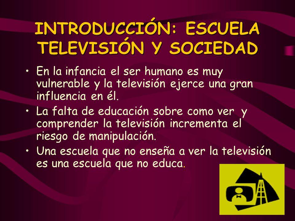 INTRODUCCIÓN: ESCUELA TELEVISIÓN Y SOCIEDAD En la infancia el ser humano es muy vulnerable y la televisión ejerce una gran influencia en él. La falta