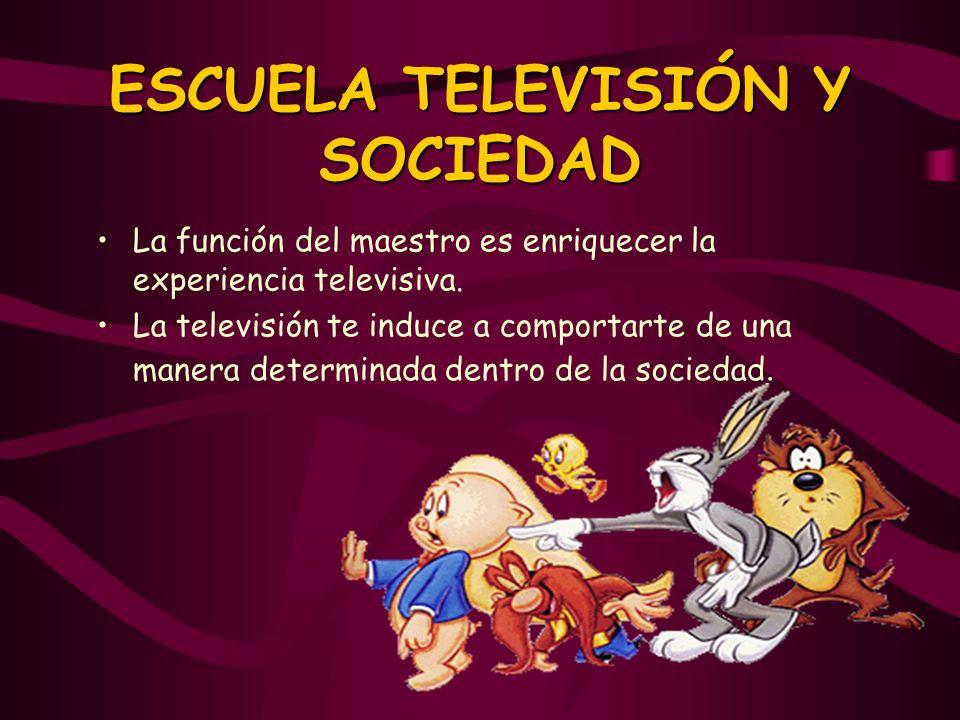 ESCUELA TELEVISIÓN Y SOCIEDAD La función del maestro es enriquecer la experiencia televisiva. La televisión te induce a comportarte de una manera dete