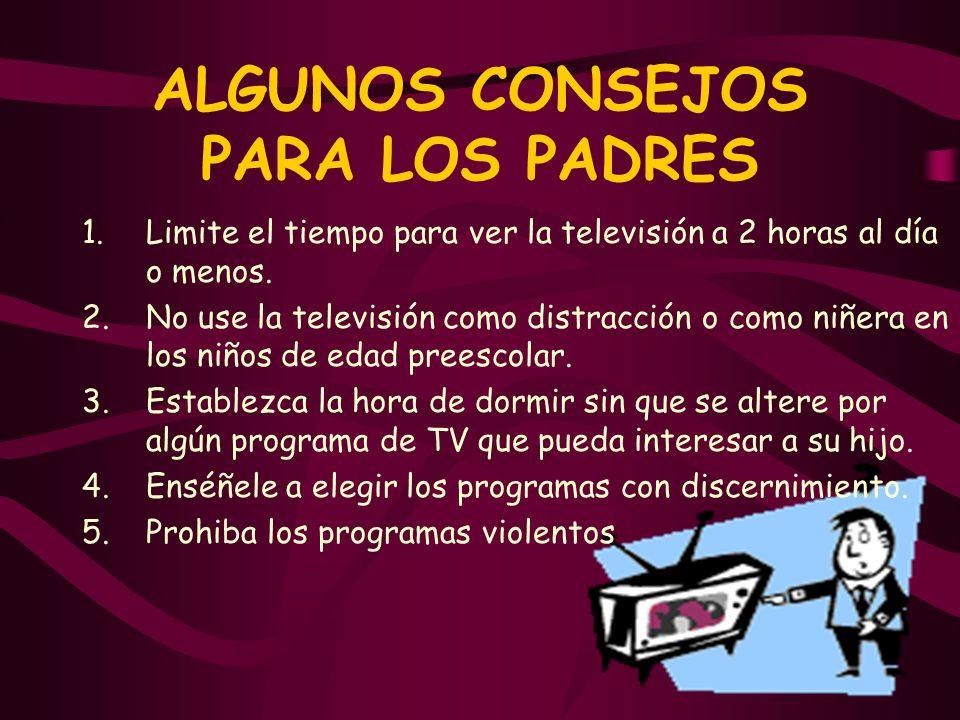 ALGUNOS CONSEJOS PARA LOS PADRES 1.Limite el tiempo para ver la televisión a 2 horas al día o menos. 2.No use la televisión como distracción o como ni