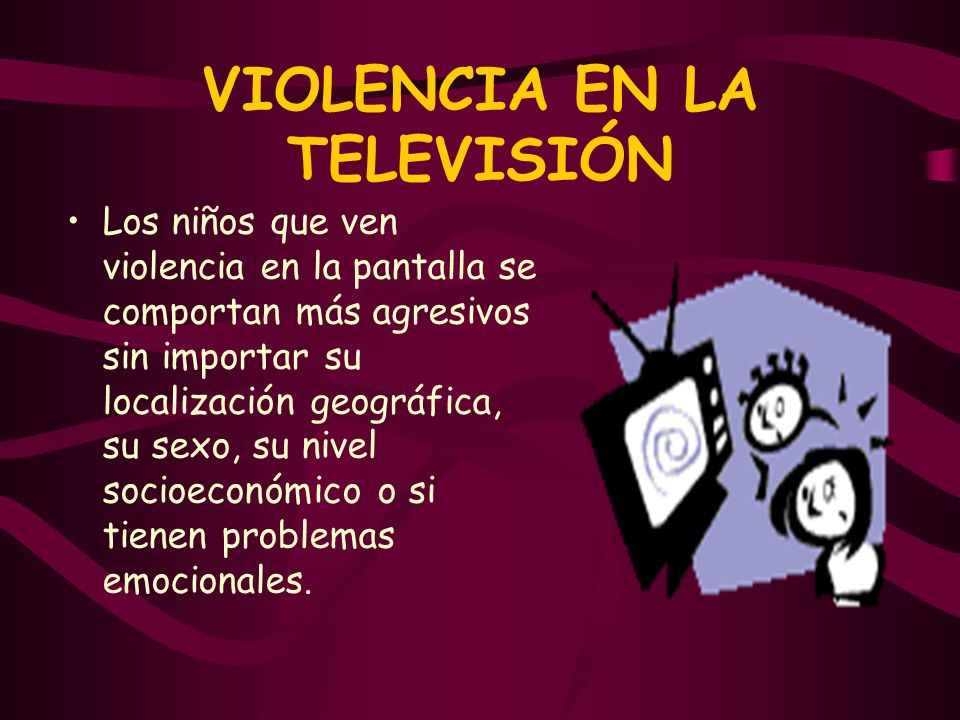 VIOLENCIA EN LA TELEVISIÓN Los niños que ven violencia en la pantalla se comportan más agresivos sin importar su localización geográfica, su sexo, su