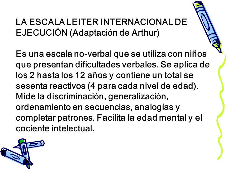 LA ESCALA LEITER INTERNACIONAL DE EJECUCIÓN (Adaptación de Arthur) Es una escala no-verbal que se utiliza con niños que presentan dificultades verbale