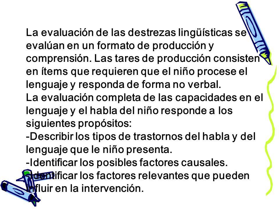 La evaluación de las destrezas lingüísticas se evalúan en un formato de producción y comprensión. Las tares de producción consisten en ítems que requi