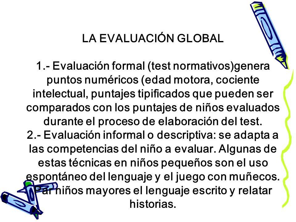 LA EVALUACIÓN GLOBAL 1.- Evaluación formal (test normativos)genera puntos numéricos (edad motora, cociente intelectual, puntajes tipificados que puede