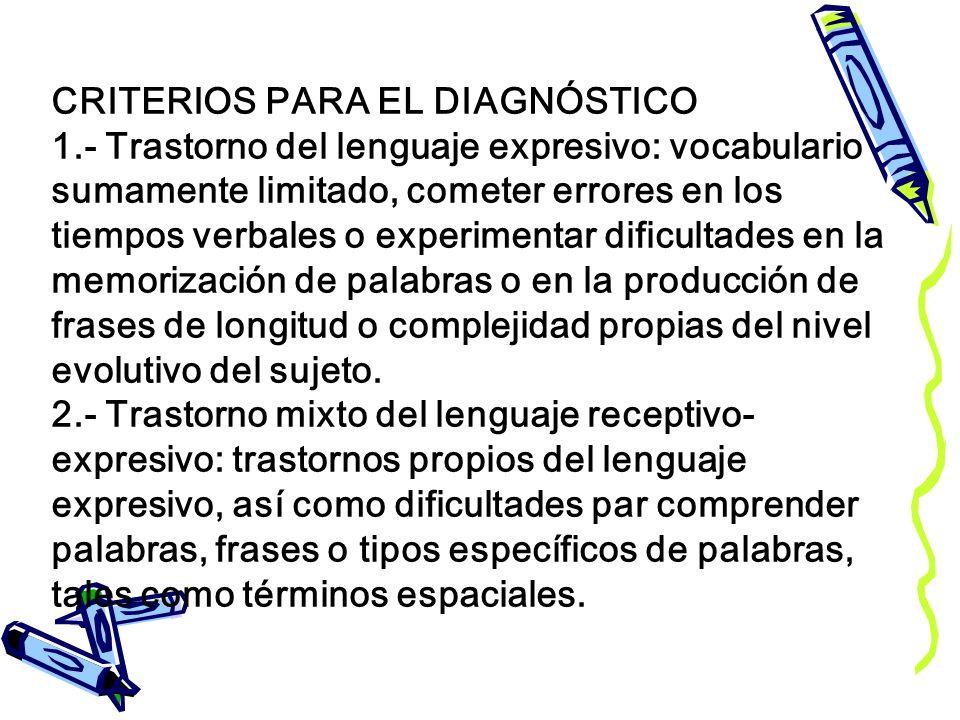 CRITERIOS PARA EL DIAGNÓSTICO 1.- Trastorno del lenguaje expresivo: vocabulario sumamente limitado, cometer errores en los tiempos verbales o experime