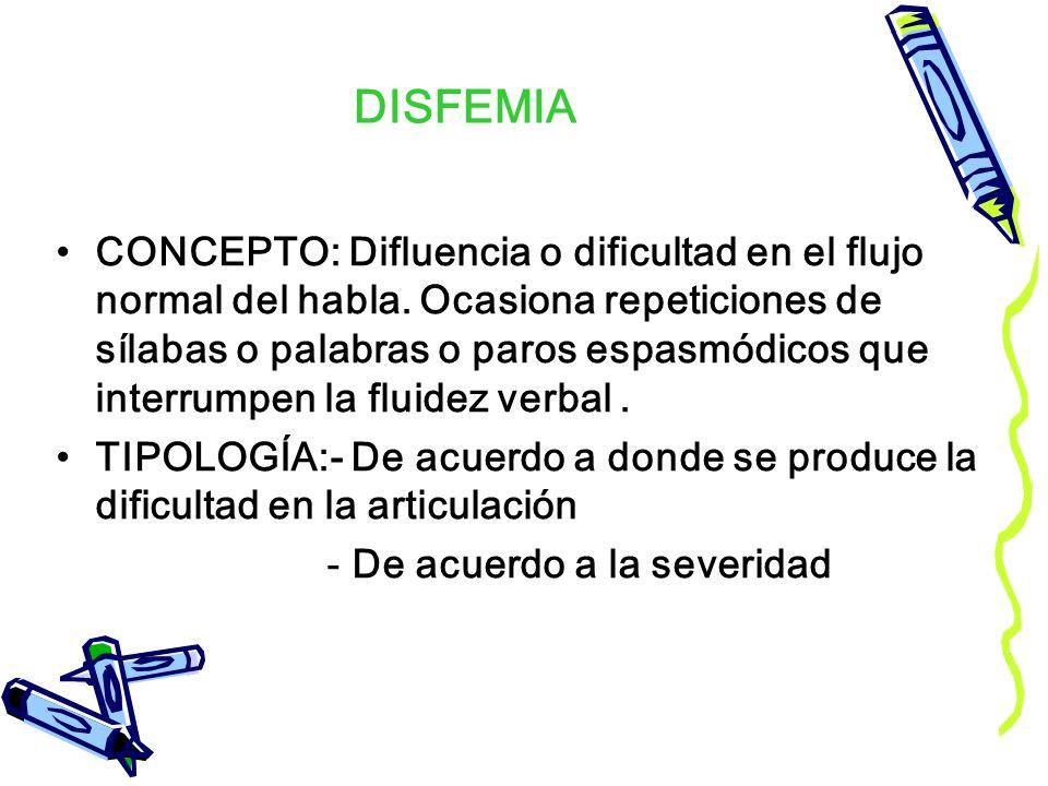 DISFEMIA CONCEPTO: Difluencia o dificultad en el flujo normal del habla. Ocasiona repeticiones de sílabas o palabras o paros espasmódicos que interrum