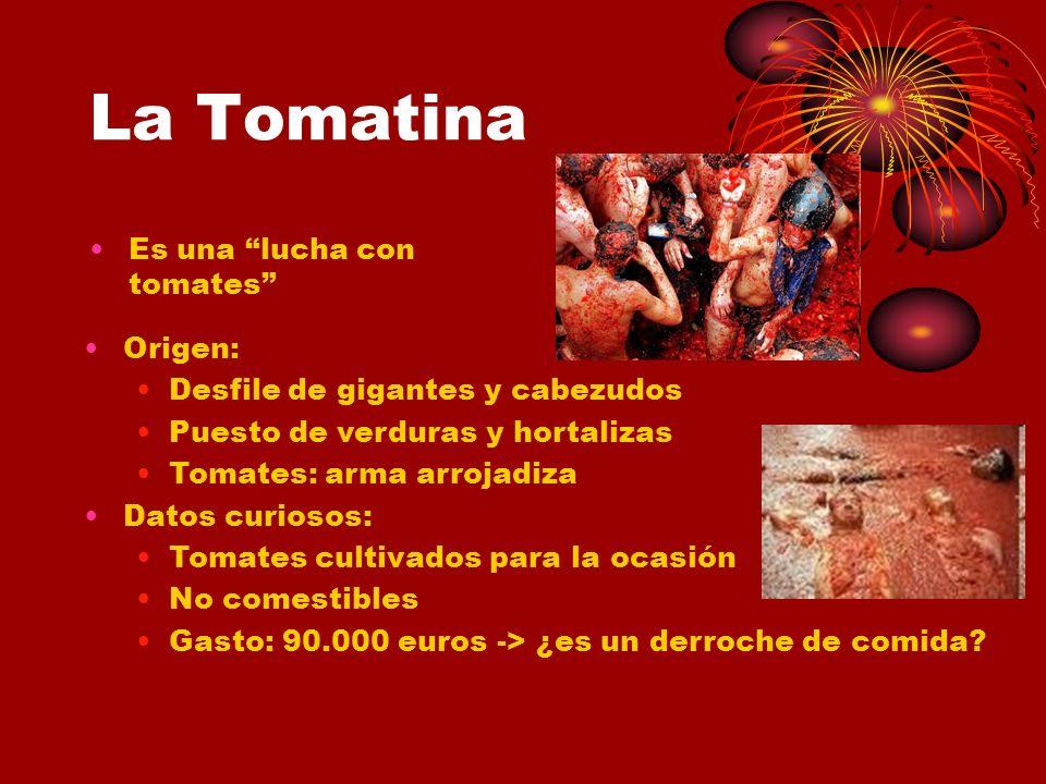 La Tomatina Es una lucha con tomates Origen: Desfile de gigantes y cabezudos Puesto de verduras y hortalizas Tomates: arma arrojadiza Datos curiosos: