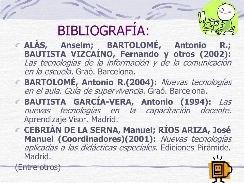 BIBLIOGRAFÍA: ALÀS, Anselm; BARTOLOMÉ, Antonio R.; BAUTISTA VIZCAÍNO, Fernando y otros (2002): Las tecnologías de la información y de la comunicación