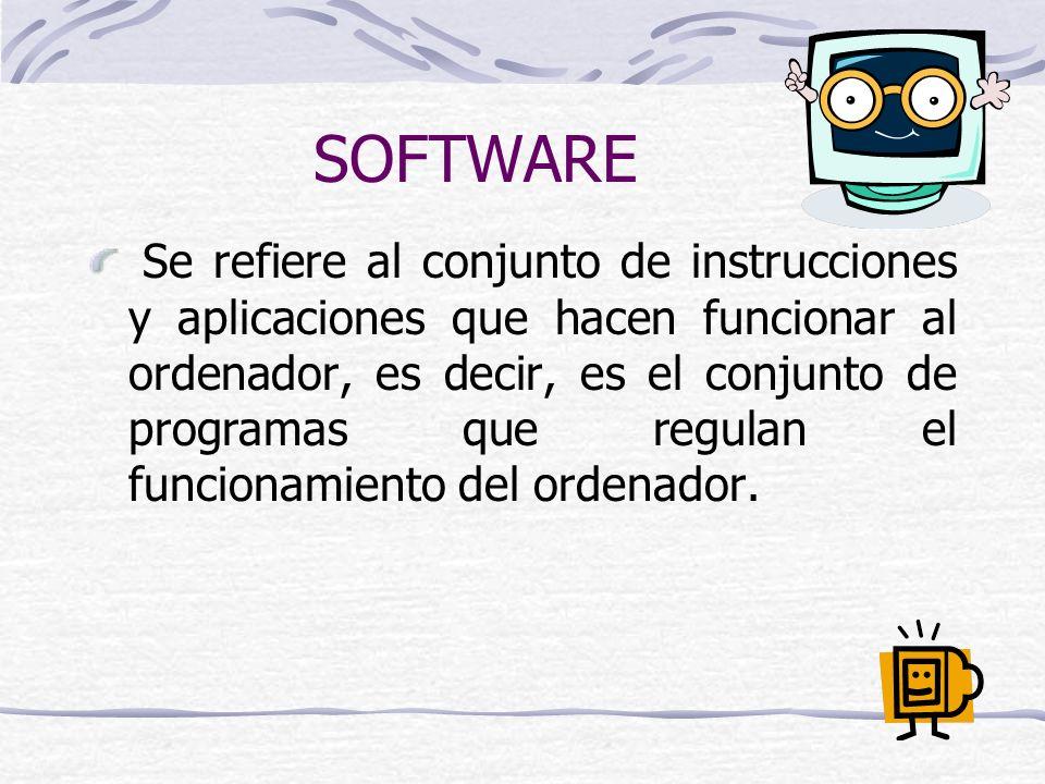 SOFTWARE Se refiere al conjunto de instrucciones y aplicaciones que hacen funcionar al ordenador, es decir, es el conjunto de programas que regulan el