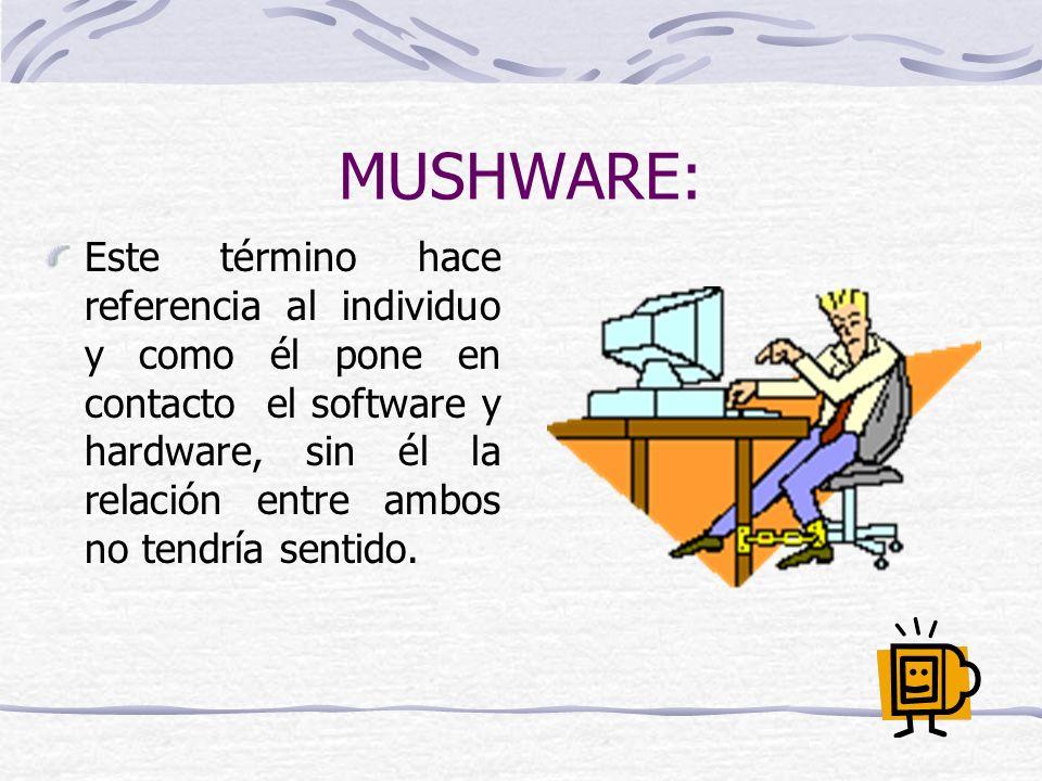 MUSHWARE: Este término hace referencia al individuo y como él pone en contacto el software y hardware, sin él la relación entre ambos no tendría senti