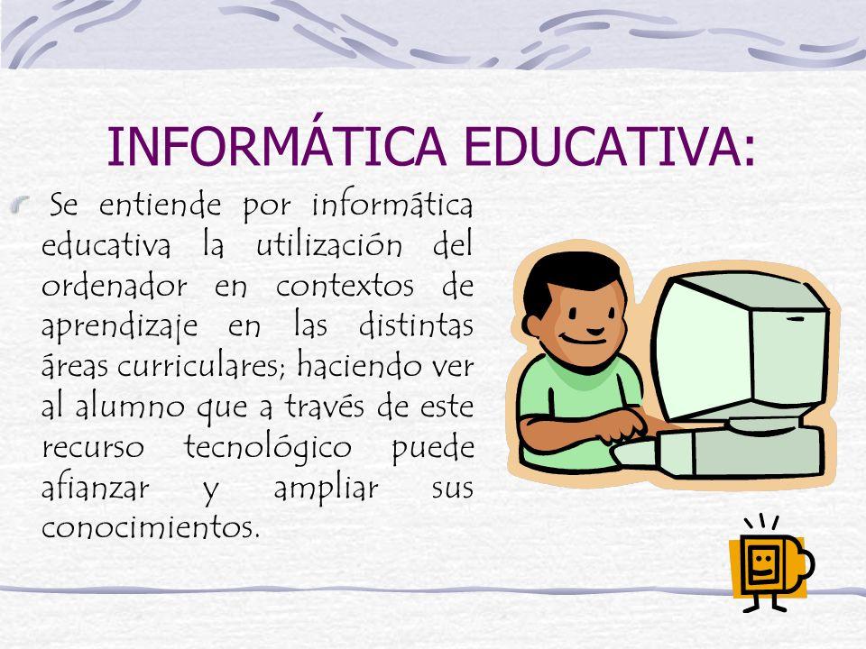 INFORMÁTICA EDUCATIVA: Se entiende por informática educativa la utilización del ordenador en contextos de aprendizaje en las distintas áreas curricula