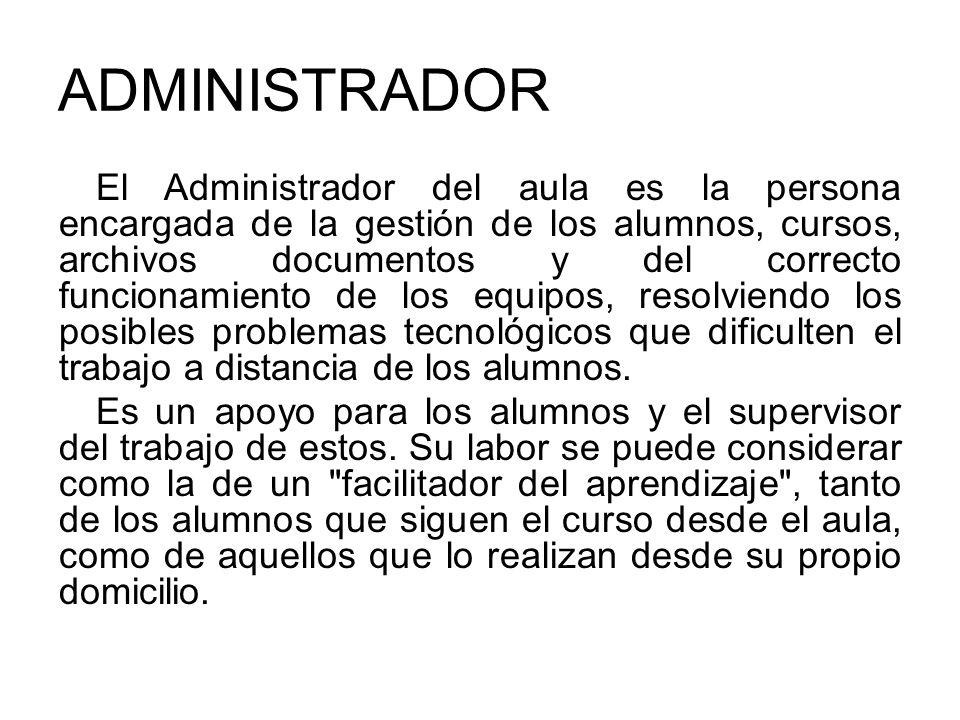 ADMINISTRADOR El Administrador del aula es la persona encargada de la gestión de los alumnos, cursos, archivos documentos y del correcto funcionamient