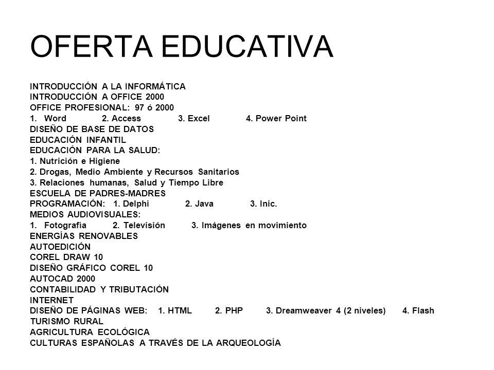 OFERTA EDUCATIVA INTRODUCCIÓN A LA INFORMÁTICA INTRODUCCIÓN A OFFICE 2000 OFFICE PROFESIONAL: 97 ó 2000 1.Word 2. Access 3. Excel 4. Power Point DISEÑ