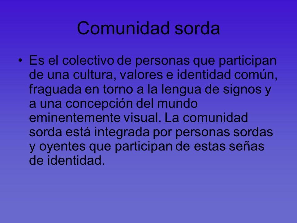 Comunidad sorda Es el colectivo de personas que participan de una cultura, valores e identidad común, fraguada en torno a la lengua de signos y a una