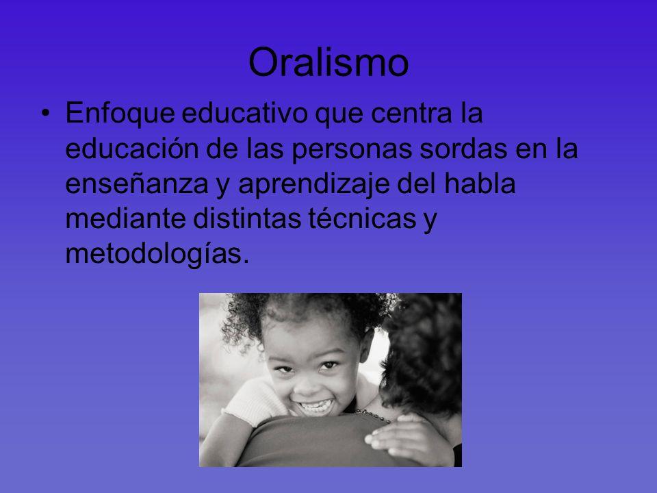 Oralismo Enfoque educativo que centra la educación de las personas sordas en la enseñanza y aprendizaje del habla mediante distintas técnicas y metodo