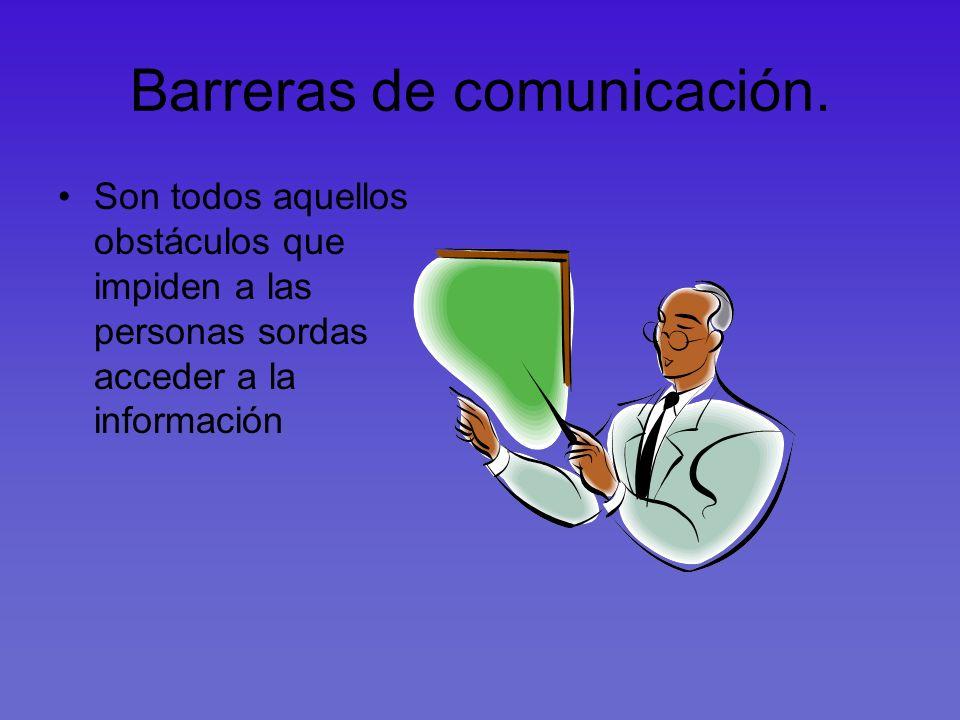 Barreras de comunicación. Son todos aquellos obstáculos que impiden a las personas sordas acceder a la información