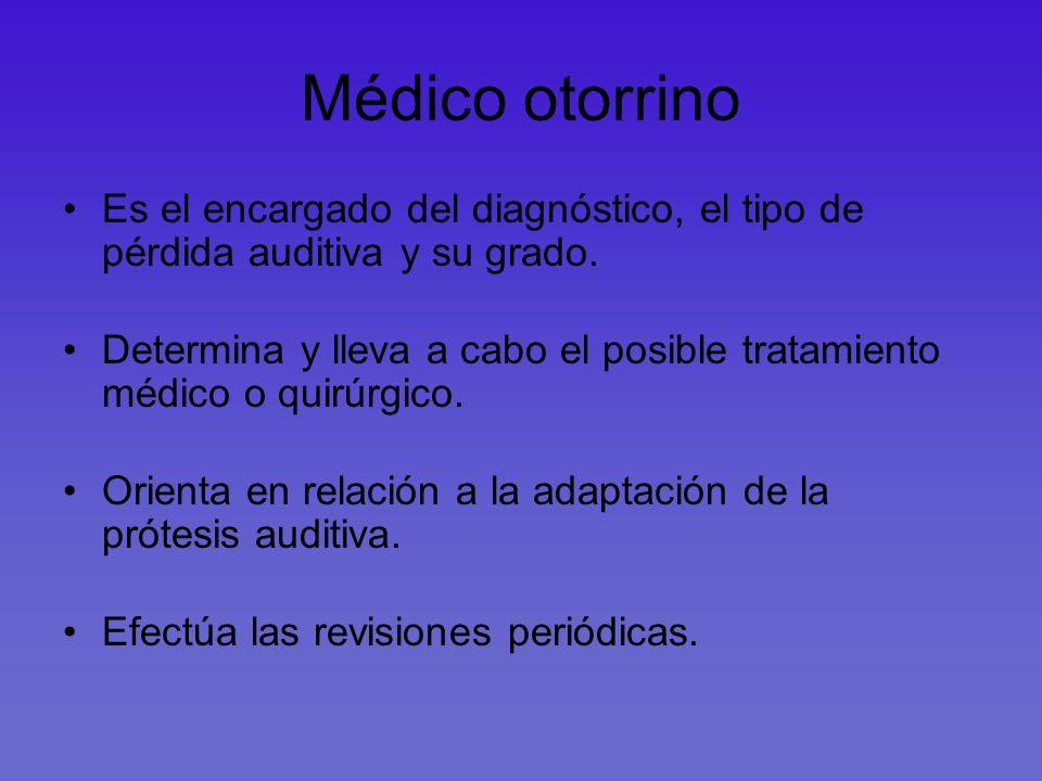 Médico otorrino Es el encargado del diagnóstico, el tipo de pérdida auditiva y su grado. Determina y lleva a cabo el posible tratamiento médico o quir