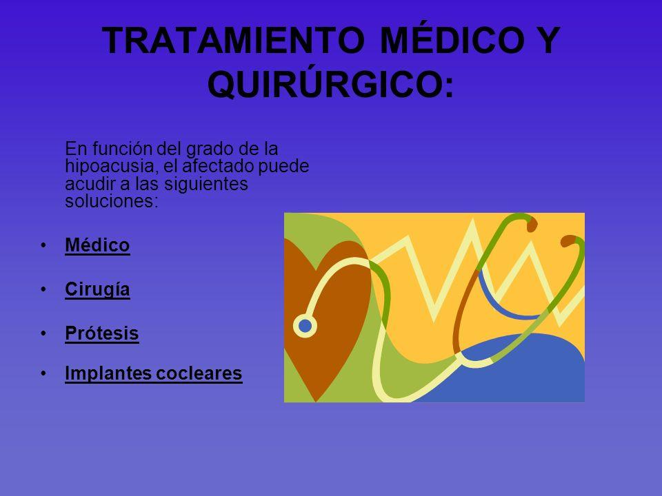 TRATAMIENTO MÉDICO Y QUIRÚRGICO: En función del grado de la hipoacusia, el afectado puede acudir a las siguientes soluciones: Médico Cirugía Prótesis