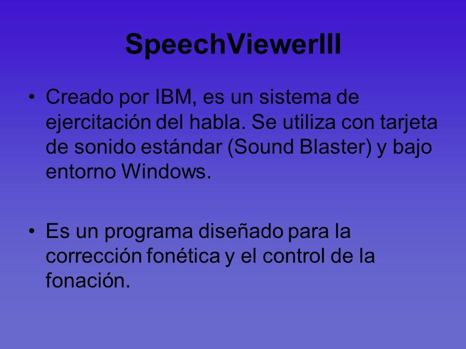 SpeechViewerIII Creado por IBM, es un sistema de ejercitación del habla. Se utiliza con tarjeta de sonido estándar (Sound Blaster) y bajo entorno Wind