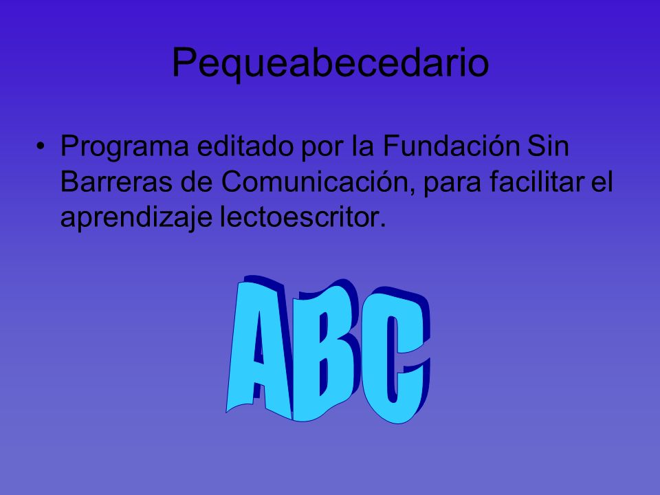 Pequeabecedario Programa editado por la Fundación Sin Barreras de Comunicación, para facilitar el aprendizaje lectoescritor.