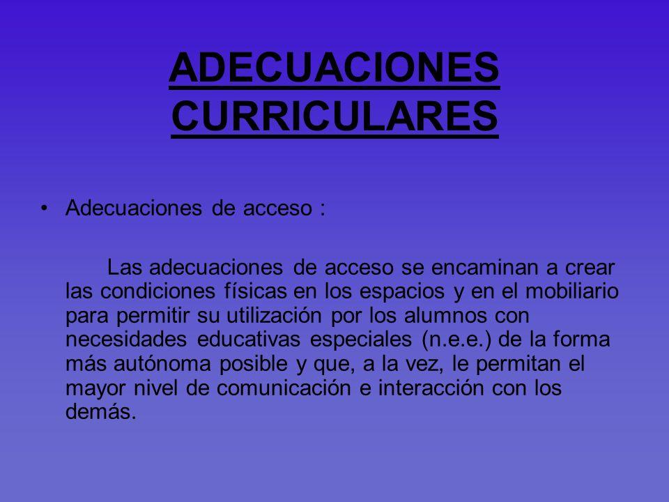 ADECUACIONES CURRICULARES Adecuaciones de acceso : Las adecuaciones de acceso se encaminan a crear las condiciones físicas en los espacios y en el mob
