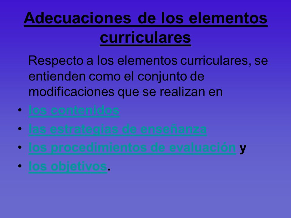 Adecuaciones de los elementos curriculares Respecto a los elementos curriculares, se entienden como el conjunto de modificaciones que se realizan en l