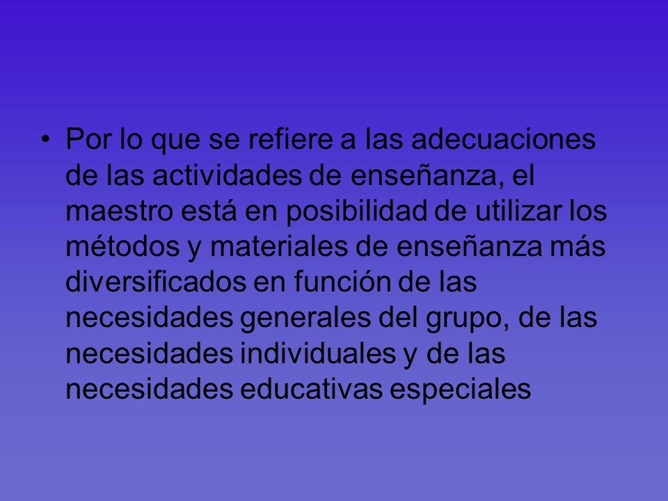 Por lo que se refiere a las adecuaciones de las actividades de enseñanza, el maestro está en posibilidad de utilizar los métodos y materiales de enseñ