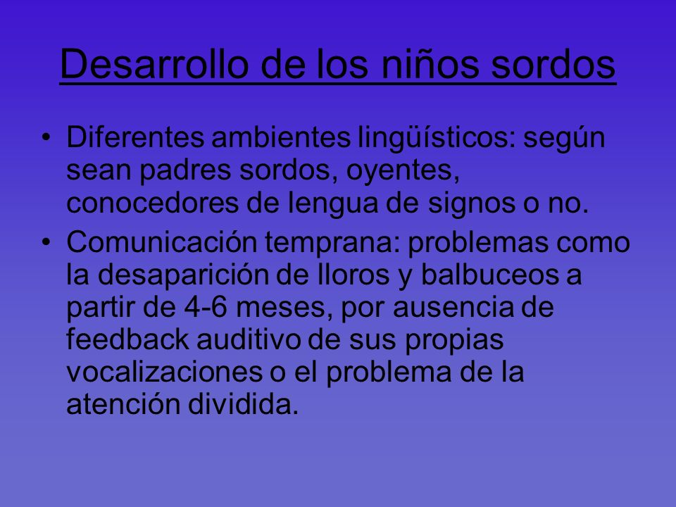 Desarrollo de los niños sordos Diferentes ambientes lingüísticos: según sean padres sordos, oyentes, conocedores de lengua de signos o no. Comunicació
