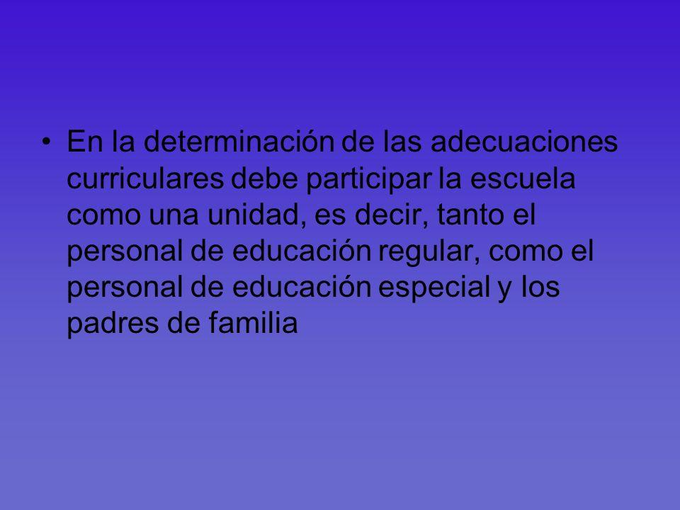 En la determinación de las adecuaciones curriculares debe participar la escuela como una unidad, es decir, tanto el personal de educación regular, com