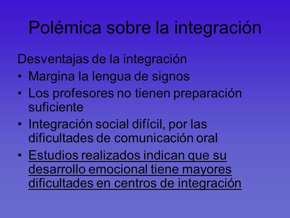 Polémica sobre la integración Desventajas de la integración Margina la lengua de signos Los profesores no tienen preparación suficiente Integración so