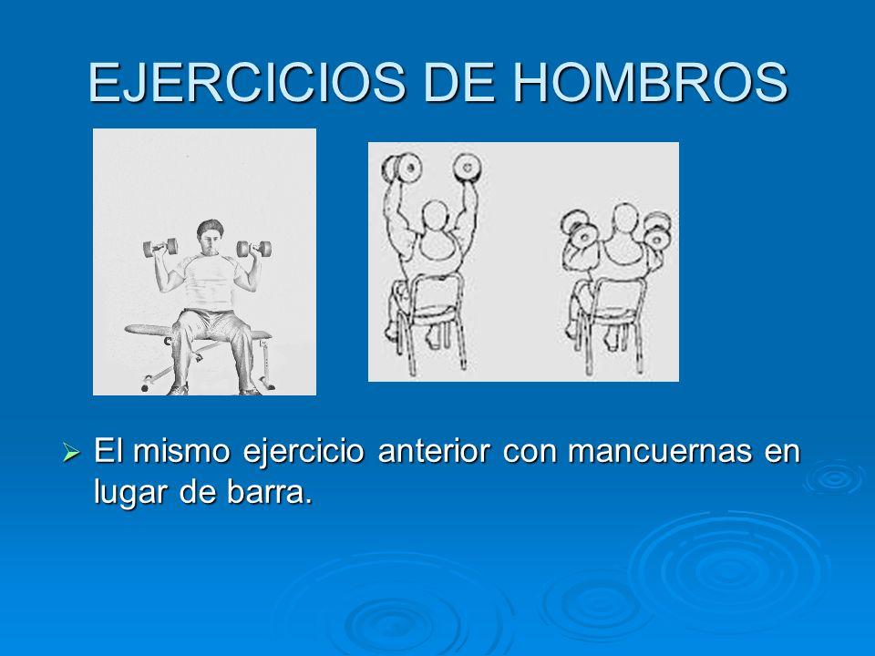 EJERCICIOS DE HOMBROS El mismo ejercicio anterior con mancuernas en lugar de barra. El mismo ejercicio anterior con mancuernas en lugar de barra.